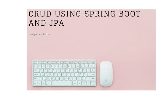 Create CRUD Rest API using Spring Boot and JPA